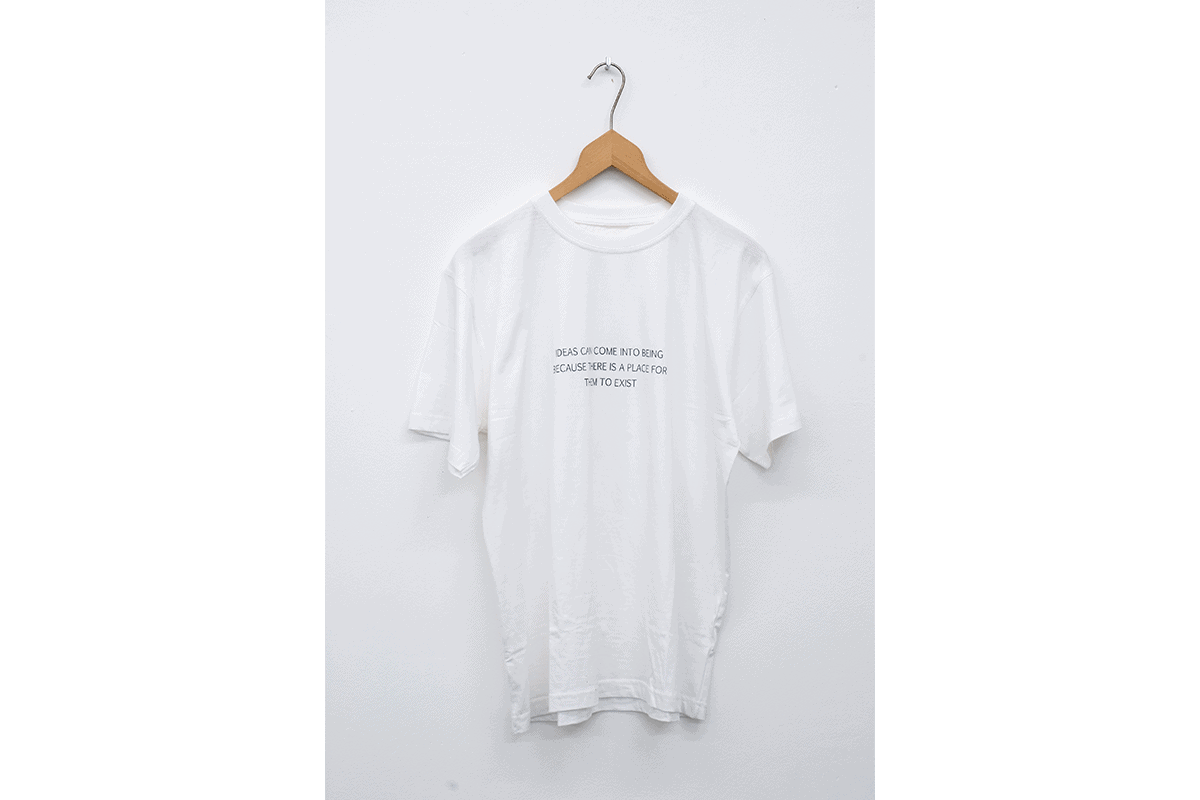 Ideas can come into being because there is a place for them to exist - T-shirt, 2009